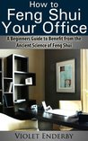 How to Feng Shui Your Office: A Beginners Guide to Benefit from the Ancient Science of Feng Shui