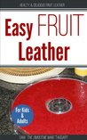 Easy Fruit Leather: Healthy and Delicious Fruit Leather for Kids and Adults