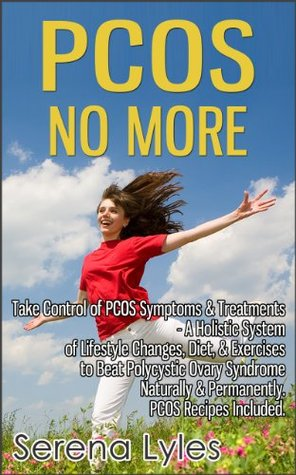 PCOS No More - Take Control of PCOS Symptoms & Treatments - A Holistic System of Lifestyle Changes, Diet, & Exercises to Beat Polycystic Ovary Syndrome Naturally & Permanently. PCOS Recipes Included.