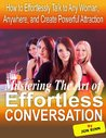 Mastering the Art of Effortless Conversation:  How to Effortlessly Talk Any Woman, Anywhere, and Create Powerful Attraction