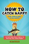 How To Catch Happy - A Guide To Reeling In The Biggest Fish Of All (Self Help & Stress Free Stories)