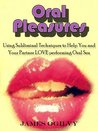 Oral Pleasures - Using Subliminal Messages and Techniques to Make Your Partner Enjoy Performing Oral Sex and Spice Up Your Sex Life (with Subliminal MP3) (Go Subliminal !)