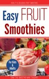 Easy Fruit Smoothies: Healthy and Delicious Fruit for Kids and Adults (Super Smoothies)