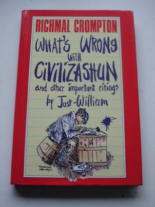 What's Wrong with Civilizashun and Other Important Ritings by Just William