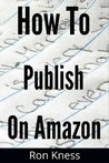How to Self-Publish Your Ebook on Amazon - The Nuts and Bolts, Step-by-Step Guide to Self-Publishing Freedom (Writing for the Kindle Platform)
