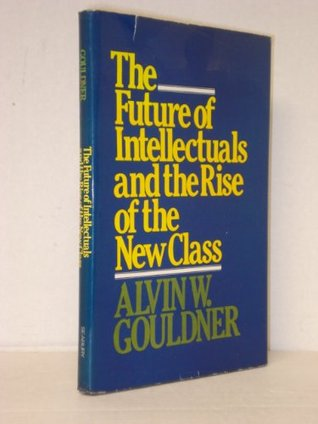 The future of intellectuals and the rise of the new class : a frame of reference, theses, conjectures, arguments, and an historical perspective on the role of intellectuals and intelligentsia in the international class contest of the modern era