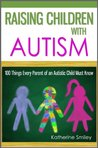 Raising Children with Autism: 100 Things Every Parent of an Autistic Child Must Know