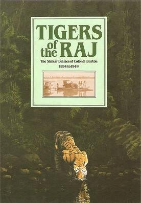 Tigers of the Raj: Pages from the Shikar Diaries, 1894 to 1949, of Colonel Burton, Sportsman and Conservationist