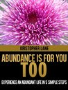 Abundance Is For You Too: Experience an Abundant Life in
