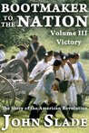 Bootmaker to the Nation: The Story of the American Revolution, Volume III, Victory (Bootmaker to the Nation Trilogy)