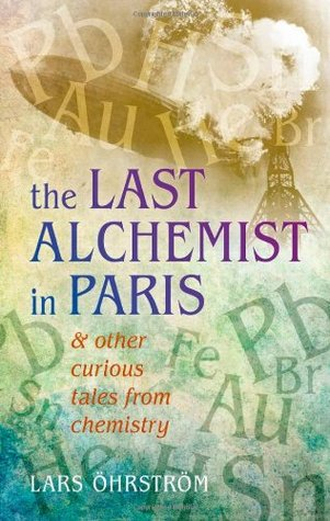 The Last Alchemist in Paris: & Other Curious Tales from Chemistry