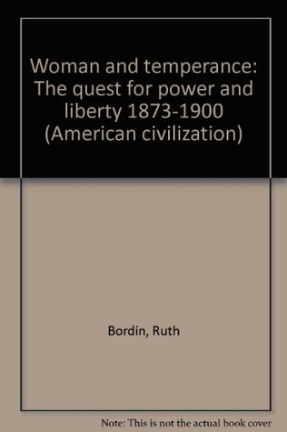 Woman and temperance: The quest for power and liberty 1873-1900 (American civilization)