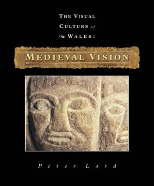 Medieval Vision (The Visual Culture of Wales, Volume 3)