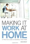 Making It Work at Home: A Practical Guide to Working from Home. Anna Wright