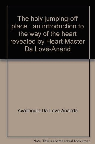 The Holy Jumping-Off Place: An Introduction to the Way of the Heart, Revealed by Heart-Master Da Love-Anand
