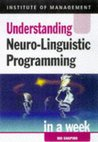 Understanding Neuro Linguistic Programming In A Week (Successful Business In A Week)