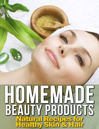Homemade Beauty Products: Natural Recipes for Healthy Skin & Hair