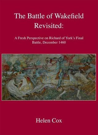 The Battle Of Wakefield Revisited: A Fresh Perspective On Richard Of York's Final Battle, December 1460