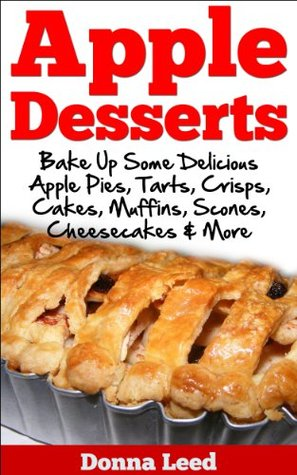 Apple Desserts:  Delicious Apple Recipes To Bake: Apple Pies, Apple Crisps, Apple Cakes, Apple Muffins, Apple Cheesecakes, Apple Scones, Apple Tarts and More.