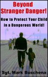 Beyond Stranger Danger! How to Protect Your Child in a Dangerous World!