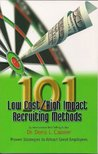 101 Low Cost/ High Impact Recruiting Methods - Proven Strategies to Attract Great Employees