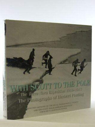 With Scott to the Pole: Terra Nova Expedition 1910-1913; The Photographs of Herbert Ponting