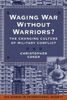 Waging War Without Warriors?: The Changing Culture of Military Conflict