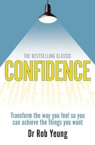 Confidence: Transform the Way You Feel So You Can Achieve the Things You Want. Dr Rob Yeung