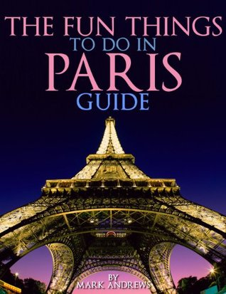 The Fun Things to Do in Paris Guide: An informative Paris travel guide highlighting great parks, attractions, tours, and restaurants. (Top 10 Travel Guides)