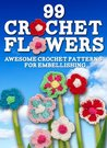 99 Crochet Flowers: Awesome Flowers for Embellishing
