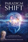 Paradigm Shift: A Scientists Journey Through Experiment to Faith.
