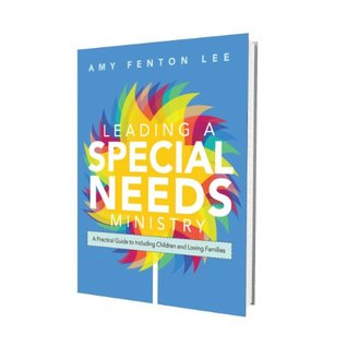 Leading a Special Needs Ministry: A Practical Guide to Including Children and Loving Families