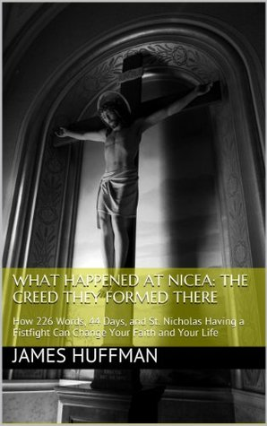 What Happened at Nicea: The Creed They Formed There: How 226 Words, 44 Days, and St. Nicholas Having a Fistfight Can Change Your Faith and Your Life