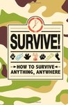 Survive!: How to survive, anything, anywhere