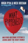 What Happened?: And Other Questions Everyone Is Asking About The Credit Crunch