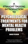A Straight Talking Introduction to Psychological Treatments for Mental Health Problems. David Pilgrim
