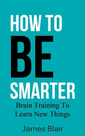 How To Be Smarter: Brain Training To Learn New Things (Being Smart, How To Be Intelligent Book 1)