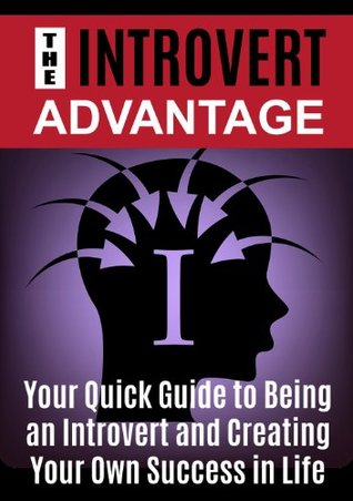 The Introvert Advantage: Your Quick Guide to Being an Introvert and Creating Your Own Success in Life - Introvert (Introvert Advantage, Introvert, Extrovert, ... Introvert Dating, Introvert Networking)