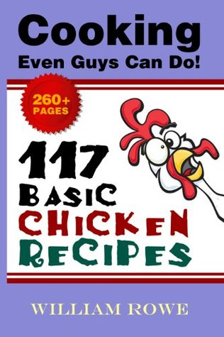 117 Basic Chicken Recipes (Cooking Even Guys Can Do!)