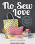 No-Sew Love: Fifty Fun Projects to Make Without a Needle and Thread