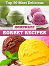 Top 50 Most Delicious Homemade Sorbet Recipes (Recipe Top 50's Book 11)