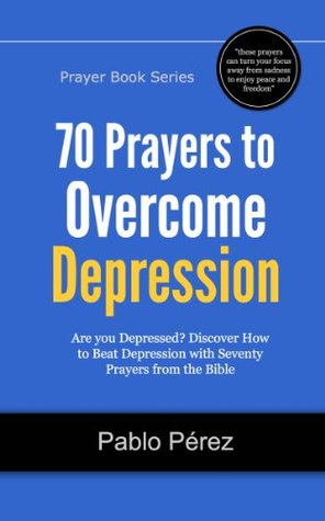 70 Prayers to Overcome Depression: Are You Depressed? Now You Can Beat Depression with Seventy Prayers from the Bible (Prayer Books Series)