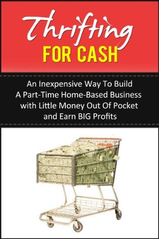 Thrifting For Cash: An Inexpensive Way to Build a Part-Time Home-Based Business with Little Money Out of Pocket and Earn BIG Profits