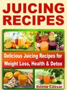 Juicing Recipes: Juicer Recipe Book for Weight Loss and Health. 61 Juice Recipes for Detox, Cleanse, Immunity Boost, Energy & Weight Loss with Nutrition Facts (Lose Weight Naturally)