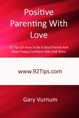 Positive Parenting With Love: 92 Tips On How To Be A Good Parent And Raise Happy, Confident Kids And Teens