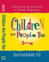 Children Are People Too: Unlocking the Secrets to A Happier Child and A Happier You