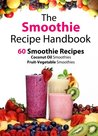 The Smoothie Recipe Handbook - 60 Smoothie Recipes for Coconut Oil Smoothies and Fruit-Vegetable Smoothies (Smoothies, Coconut Oil, Low Cholesterol, Hair ... Smoothie Recipes, Green Smoothie Recipes)