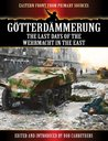 Götterdämmerung - The Last Days of the Wehrmacht in the East (Eastern Front from Primary Sources)