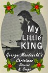 My Little King: George Macdonald's Christmas Stories and Songs