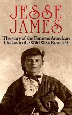 Jesse James: The story of the Famous American Outlaw in the Wild West: Jesse James Revealed (Jesse James, Frank James, Outlaw, Shot All to Hell, Wild West, Last Rebel, Civil War, Robert Ford)